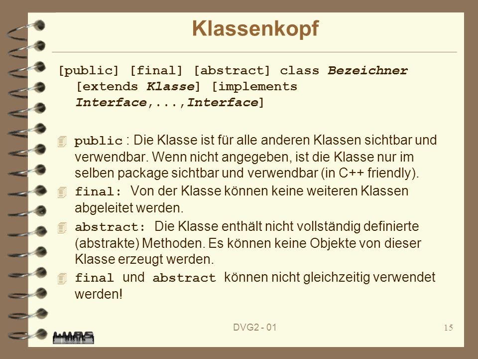 Klassenkopf [public] [final] [abstract] class Bezeichner [extends Klasse] [implements Interface,...,Interface]